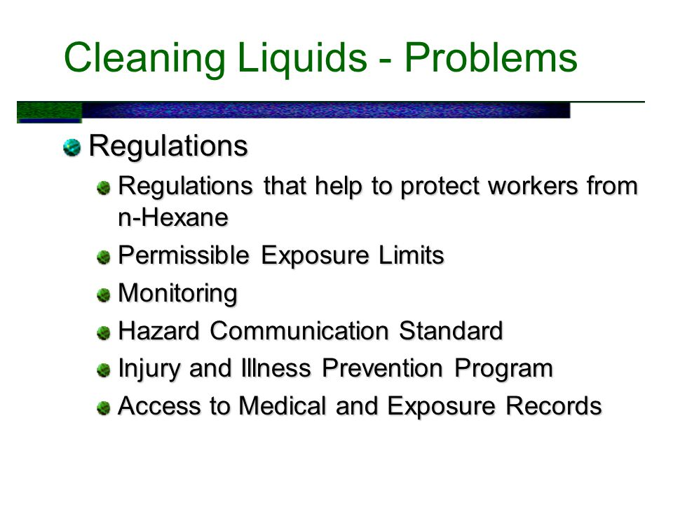 Cleaning Liquids - Problems Regulations Regulations that help to protect workers from n-Hexane Permissible Exposure Limits Monitoring Hazard Communication Standard Injury and Illness Prevention Program Access to Medical and Exposure Records