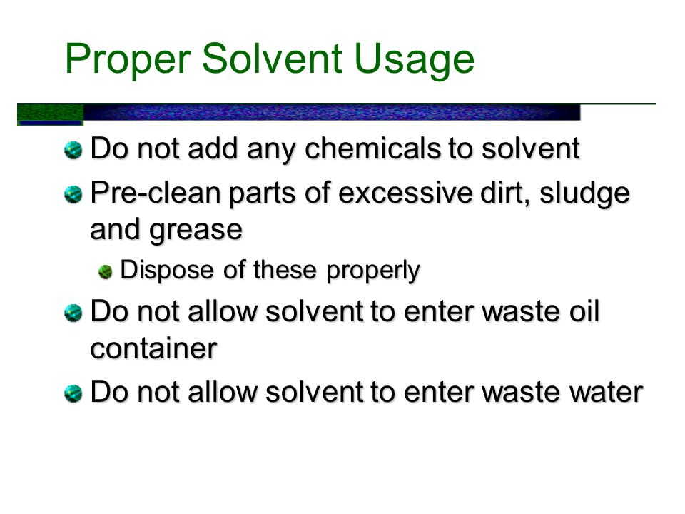Proper Solvent Usage Do not add any chemicals to solvent Pre-clean parts of excessive dirt, sludge and grease Dispose of these properly Do not allow solvent to enter waste oil container Do not allow solvent to enter waste water