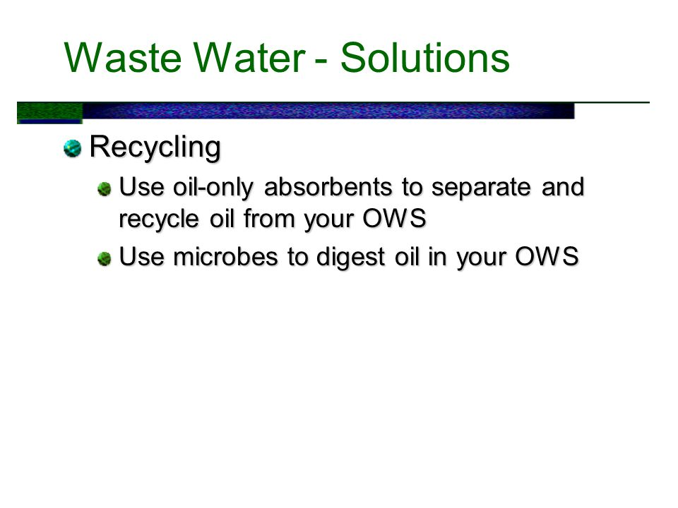 Waste Water - Solutions Recycling Use oil-only absorbents to separate and recycle oil from your OWS Use microbes to digest oil in your OWS