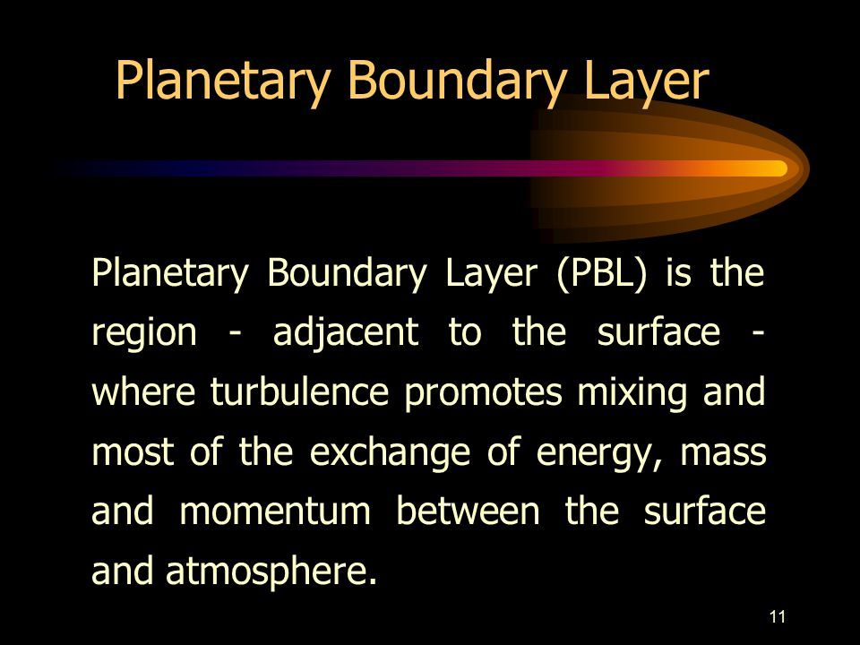 11 Planetary Boundary Layer Planetary Boundary Layer (PBL) is the region - adjacent to the surface - where turbulence promotes mixing and most of the exchange of energy, mass and momentum between the surface and atmosphere.