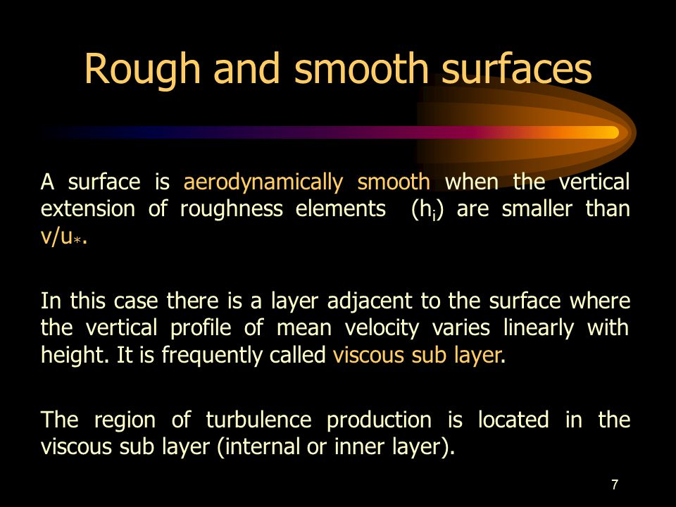 7 Rough and smooth surfaces A surface is aerodynamically smooth when the vertical extension of roughness elements (h i ) are smaller than ν/u *.