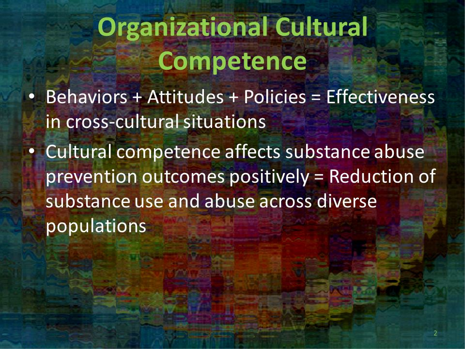 Organizational Cultural Competence Behaviors + Attitudes + Policies = Effectiveness in cross-cultural situations Cultural competence affects substance abuse prevention outcomes positively = Reduction of substance use and abuse across diverse populations 2