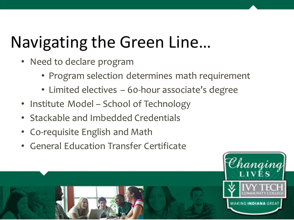 Need to declare program Program selection determines math requirement Limited electives – 60-hour associate's degree Institute Model – School of Technology Stackable and Imbedded Credentials Co-requisite English and Math General Education Transfer Certificate Navigating the Green Line…