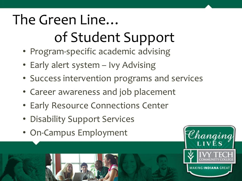 Program-specific academic advising Early alert system – Ivy Advising Success intervention programs and services Career awareness and job placement Early Resource Connections Center Disability Support Services On-Campus Employment The Green Line… of Student Support