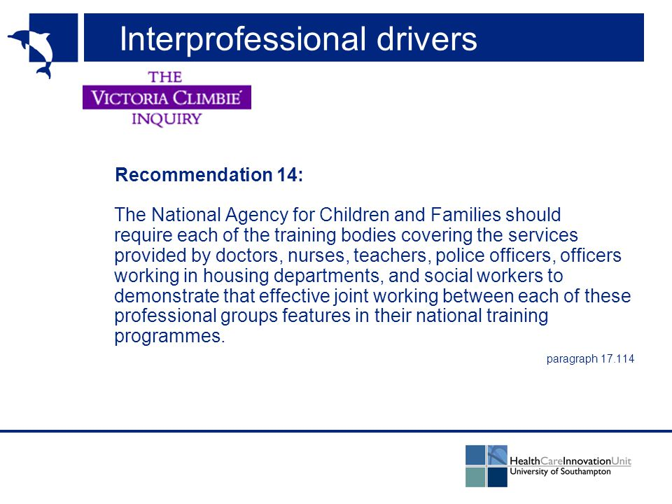 Interprofessional drivers Recommendation 14: The National Agency for Children and Families should require each of the training bodies covering the services provided by doctors, nurses, teachers, police officers, officers working in housing departments, and social workers to demonstrate that effective joint working between each of these professional groups features in their national training programmes.