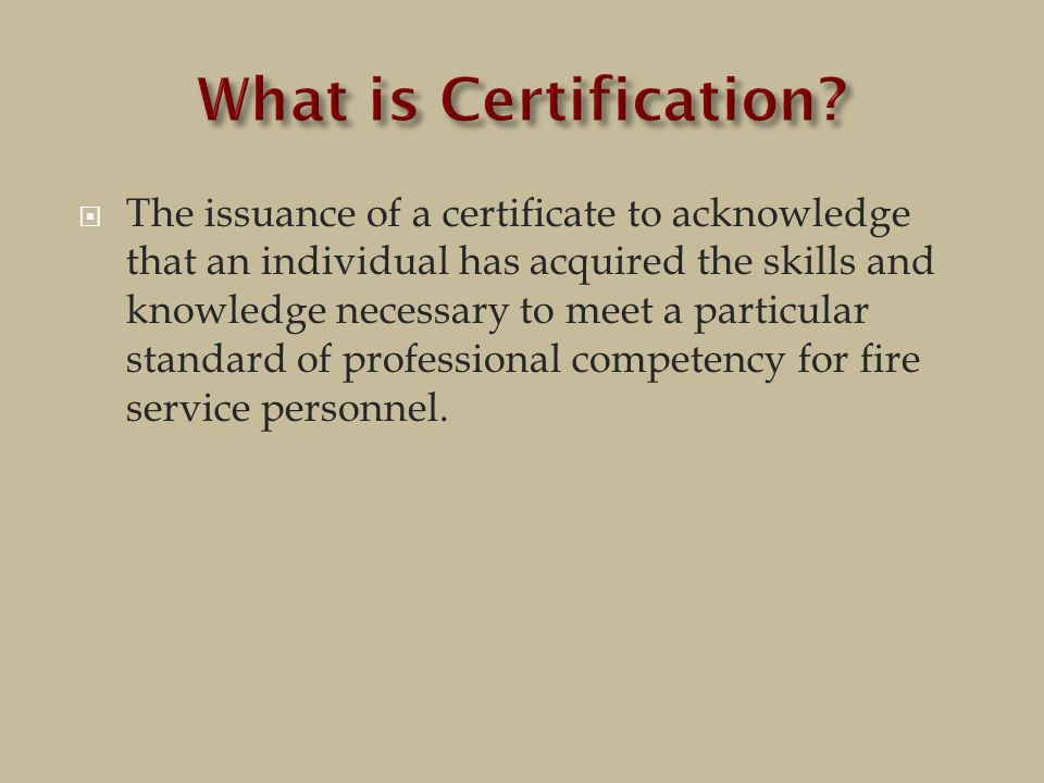  The issuance of a certificate to acknowledge that an individual has acquired the skills and knowledge necessary to meet a particular standard of professional competency for fire service personnel.