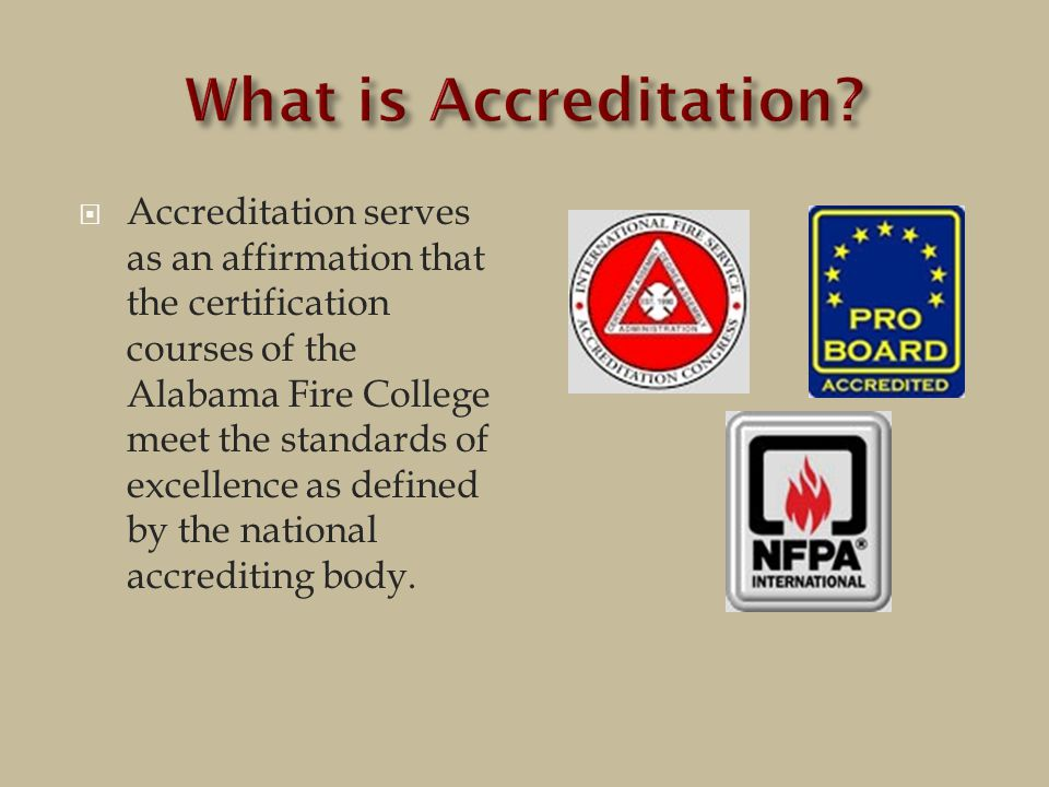  Accreditation serves as an affirmation that the certification courses of the Alabama Fire College meet the standards of excellence as defined by the national accrediting body.