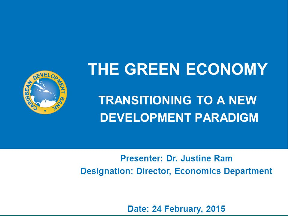 THE GREEN ECONOMY TRANSITIONING TO A NEW DEVELOPMENT PARADIGM Presenter: Dr.