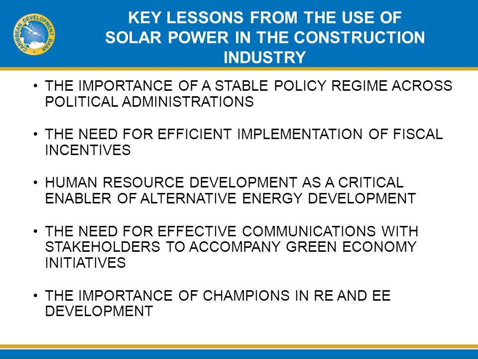 KEY LESSONS FROM THE USE OF SOLAR POWER IN THE CONSTRUCTION INDUSTRY THE IMPORTANCE OF A STABLE POLICY REGIME ACROSS POLITICAL ADMINISTRATIONS THE NEED FOR EFFICIENT IMPLEMENTATION OF FISCAL INCENTIVES HUMAN RESOURCE DEVELOPMENT AS A CRITICAL ENABLER OF ALTERNATIVE ENERGY DEVELOPMENT THE NEED FOR EFFECTIVE COMMUNICATIONS WITH STAKEHOLDERS TO ACCOMPANY GREEN ECONOMY INITIATIVES THE IMPORTANCE OF CHAMPIONS IN RE AND EE DEVELOPMENT