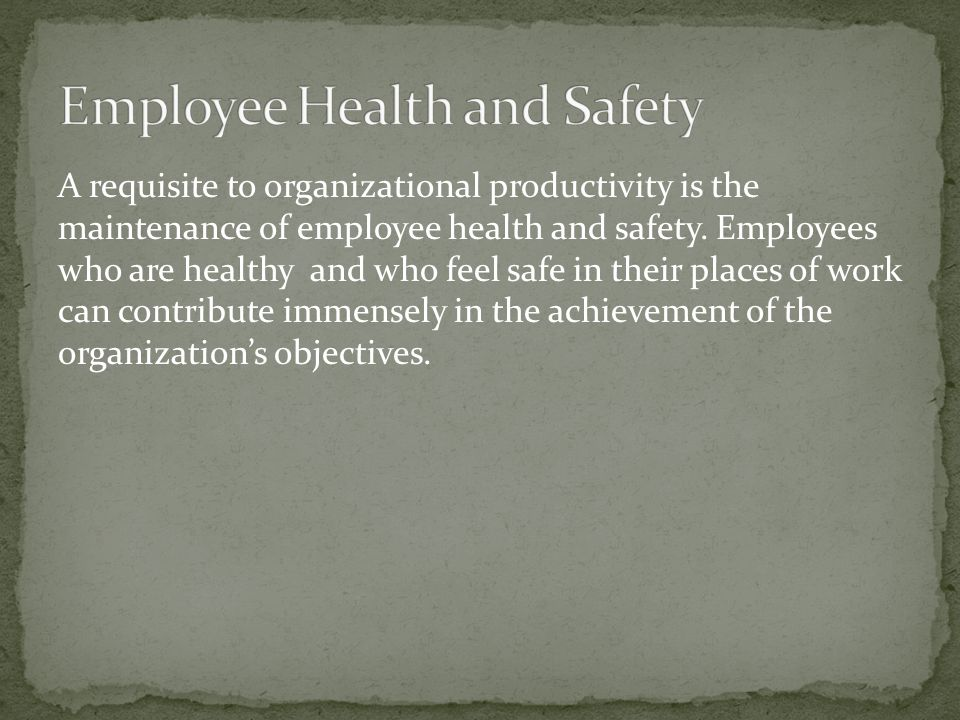 A requisite to organizational productivity is the maintenance of employee health and safety.