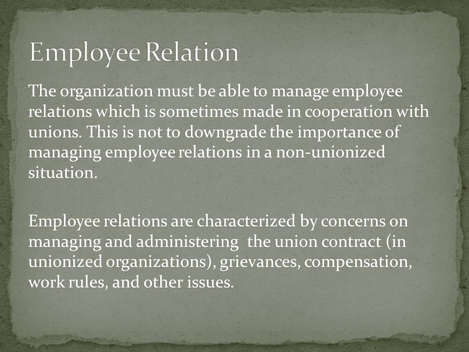 The organization must be able to manage employee relations which is sometimes made in cooperation with unions.