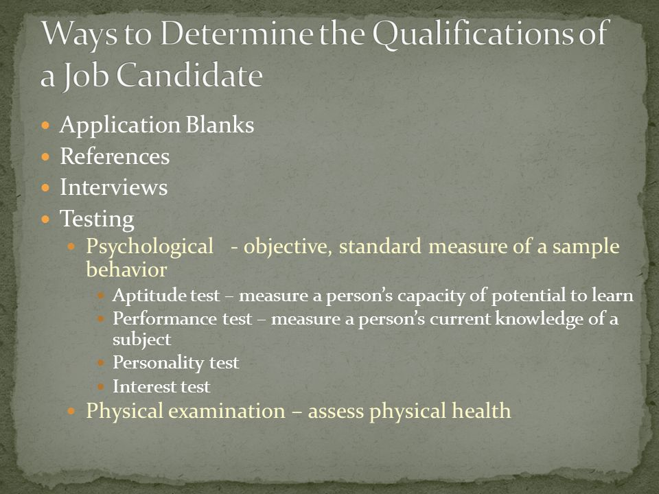 Application Blanks References Interviews Testing Psychological - objective, standard measure of a sample behavior Aptitude test – measure a person's capacity of potential to learn Performance test – measure a person's current knowledge of a subject Personality test Interest test Physical examination – assess physical health