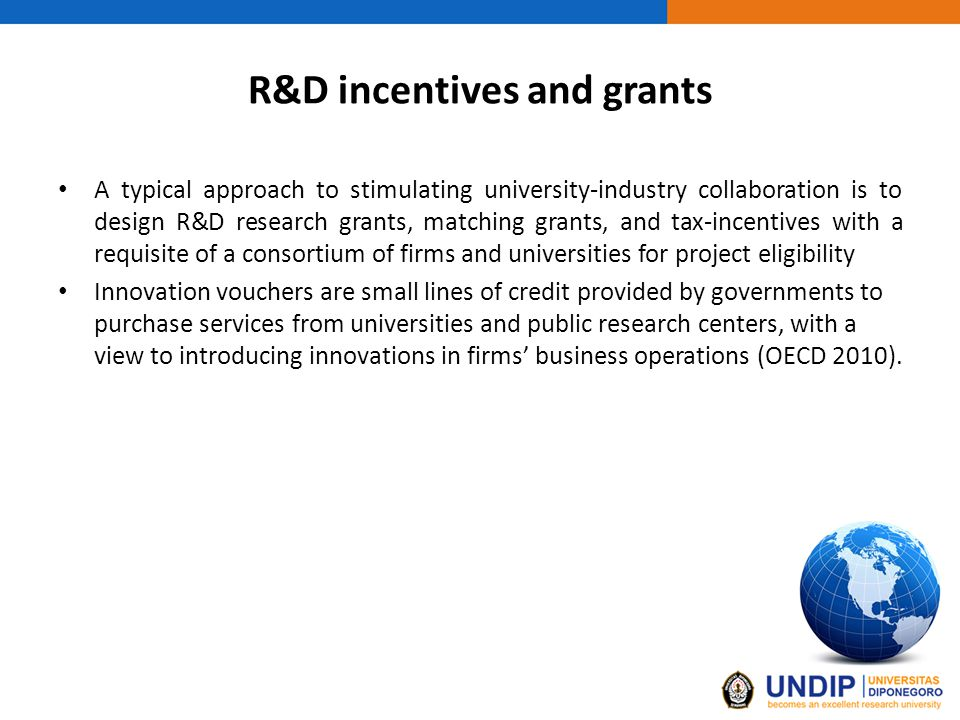 R&D incentives and grants A typical approach to stimulating university-industry collaboration is to design R&D research grants, matching grants, and tax-incentives with a requisite of a consortium of firms and universities for project eligibility Innovation vouchers are small lines of credit provided by governments to purchase services from universities and public research centers, with a view to introducing innovations in firms' business operations (OECD 2010).