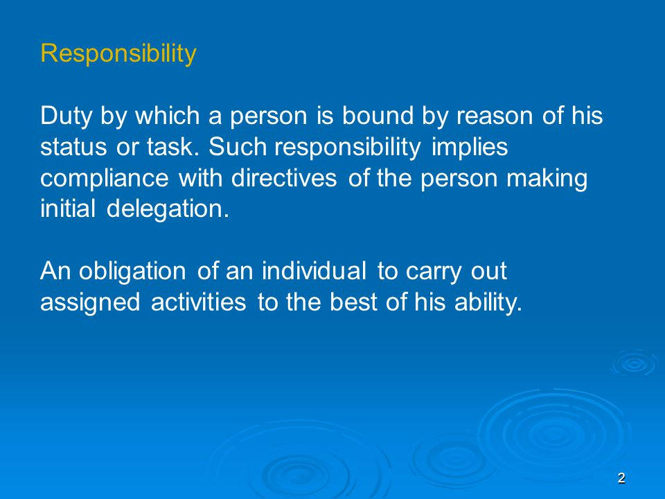 Responsibility Duty by which a person is bound by reason of his status or task.