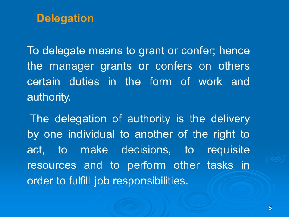 Delegation To delegate means to grant or confer; hence the manager grants or confers on others certain duties in the form of work and authority.