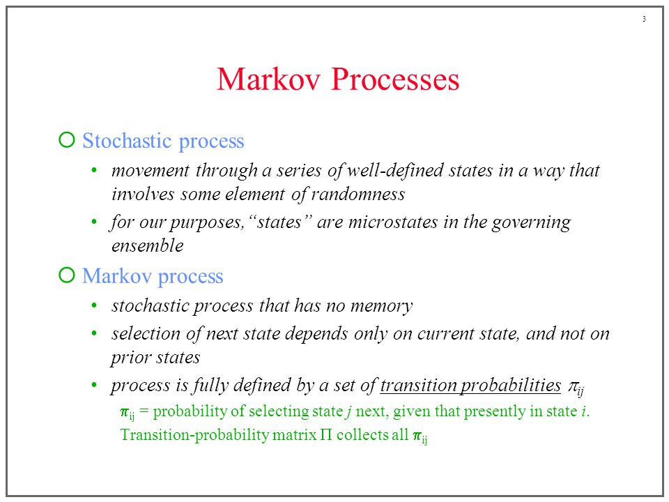 3 Markov Processes  Stochastic process movement through a series of well-defined states in a way that involves some element of randomness for our purposes, states are microstates in the governing ensemble  Markov process stochastic process that has no memory selection of next state depends only on current state, and not on prior states process is fully defined by a set of transition probabilities  ij  ij = probability of selecting state j next, given that presently in state i.