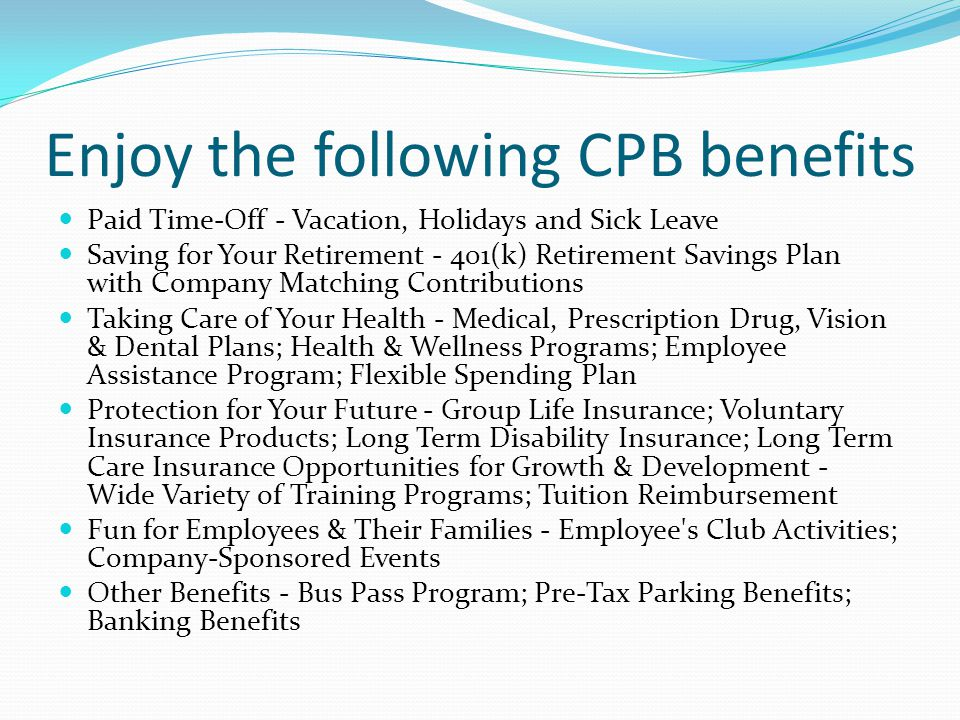 Enjoy the following CPB benefits Paid Time-Off - Vacation, Holidays and Sick Leave Saving for Your Retirement - 401(k) Retirement Savings Plan with Company Matching Contributions Taking Care of Your Health - Medical, Prescription Drug, Vision & Dental Plans; Health & Wellness Programs; Employee Assistance Program; Flexible Spending Plan Protection for Your Future - Group Life Insurance; Voluntary Insurance Products; Long Term Disability Insurance; Long Term Care Insurance Opportunities for Growth & Development - Wide Variety of Training Programs; Tuition Reimbursement Fun for Employees & Their Families - Employee s Club Activities; Company-Sponsored Events Other Benefits - Bus Pass Program; Pre-Tax Parking Benefits; Banking Benefits