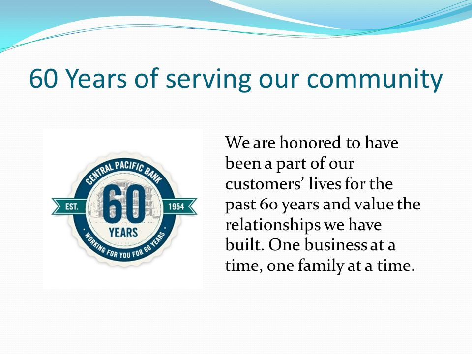 60 Years of serving our community We are honored to have been a part of our customers' lives for the past 60 years and value the relationships we have built.