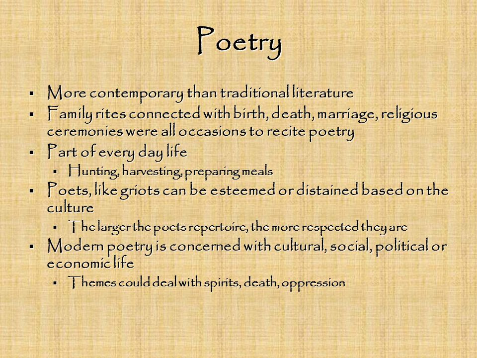 Poetry  More contemporary than traditional literature  Family rites connected with birth, death, marriage, religious ceremonies were all occasions to recite poetry  Part of every day life  Hunting, harvesting, preparing meals  Poets, like griots can be esteemed or distained based on the culture  The larger the poets repertoire, the more respected they are  Modern poetry is concerned with cultural, social, political or economic life  Themes could deal with spirits, death, oppression