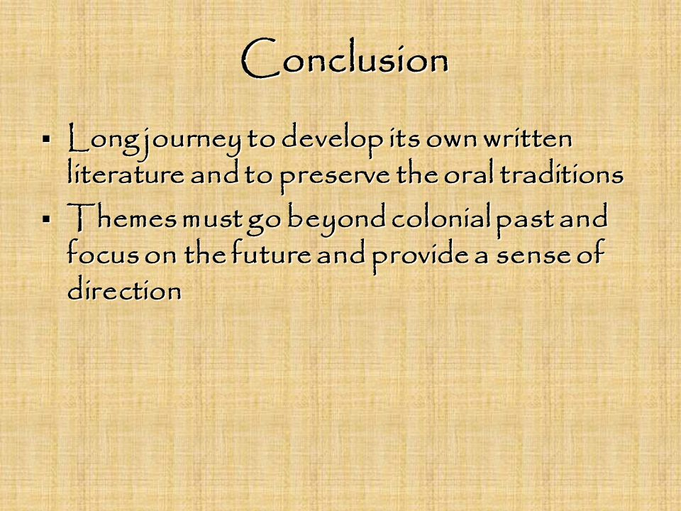 Conclusion Conclusion  Long journey to develop its own written literature and to preserve the oral traditions  Themes must go beyond colonial past and focus on the future and provide a sense of direction