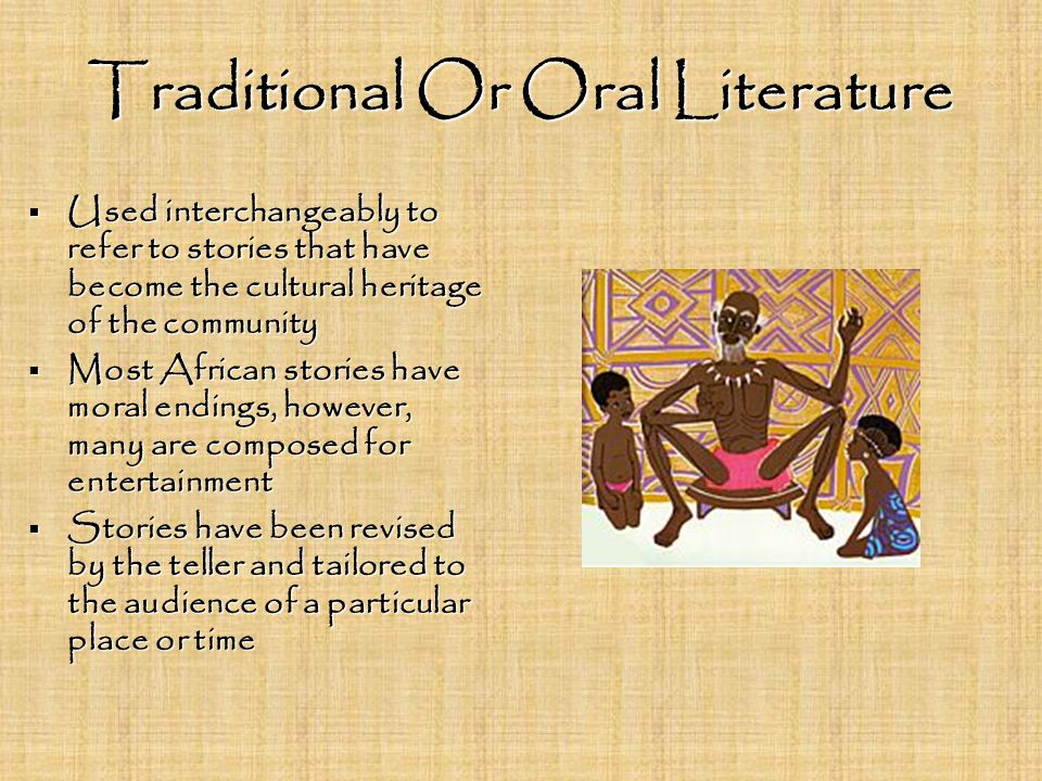 Traditional Or Oral Literature  Used interchangeably to refer to stories that have become the cultural heritage of the community  Most African stories have moral endings, however, many are composed for entertainment  Stories have been revised by the teller and tailored to the audience of a particular place or time