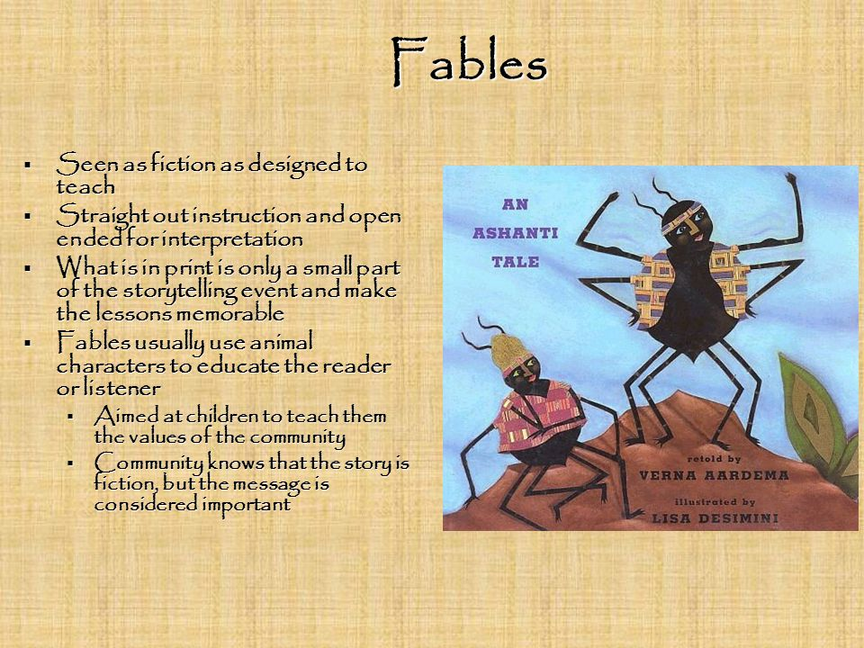 Fables  Seen as fiction as designed to teach  Straight out instruction and open ended for interpretation  What is in print is only a small part of the storytelling event and make the lessons memorable  Fables usually use animal characters to educate the reader or listener  Aimed at children to teach them the values of the community  Community knows that the story is fiction, but the message is considered important
