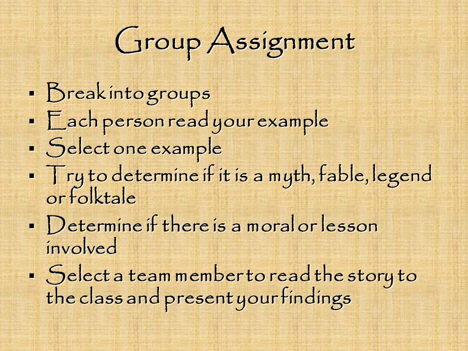 Group Assignment  Break into groups  Each person read your example  Select one example  Try to determine if it is a myth, fable, legend or folktale  Determine if there is a moral or lesson involved  Select a team member to read the story to the class and present your findings