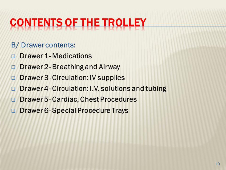 B/ Drawer contents:  Drawer 1- Medications  Drawer 2- Breathing and Airway  Drawer 3- Circulation: IV supplies  Drawer 4- Circulation: I.V. soluti