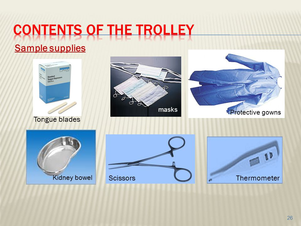 Sample supplies Tongue blades ScissorsThermometer Protective gowns masks Kidney bowel 26