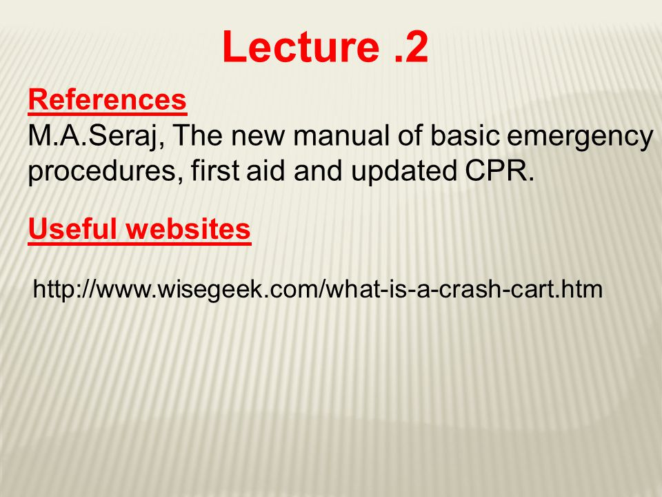 Lecture.2 References M.A.Seraj, The new manual of basic emergency procedures, first aid and updated CPR. http://www.wisegeek.com/what-is-a-crash-cart.