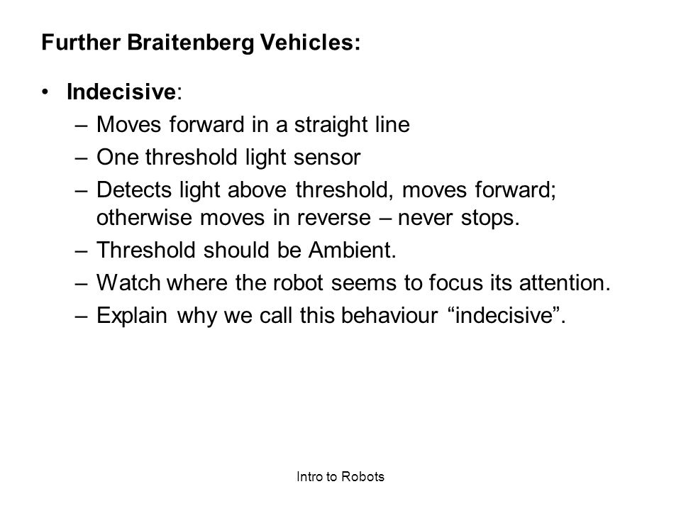 Intro to Robots Further Braitenberg Vehicles: Indecisive: –Moves forward in a straight line –One threshold light sensor –Detects light above threshold, moves forward; otherwise moves in reverse – never stops.