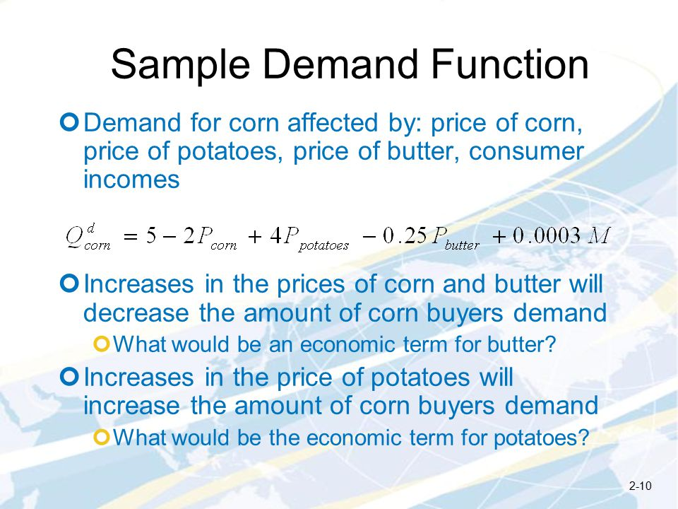 Sample Demand Function Demand for corn affected by: price of corn, price of potatoes, price of butter, consumer incomes Increases in the prices of corn and butter will decrease the amount of corn buyers demand What would be an economic term for butter.