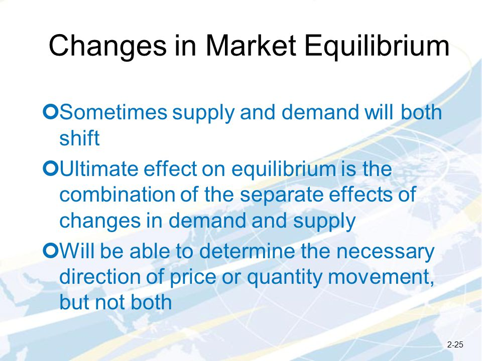Changes in Market Equilibrium Sometimes supply and demand will both shift Ultimate effect on equilibrium is the combination of the separate effects of changes in demand and supply Will be able to determine the necessary direction of price or quantity movement, but not both 2-25