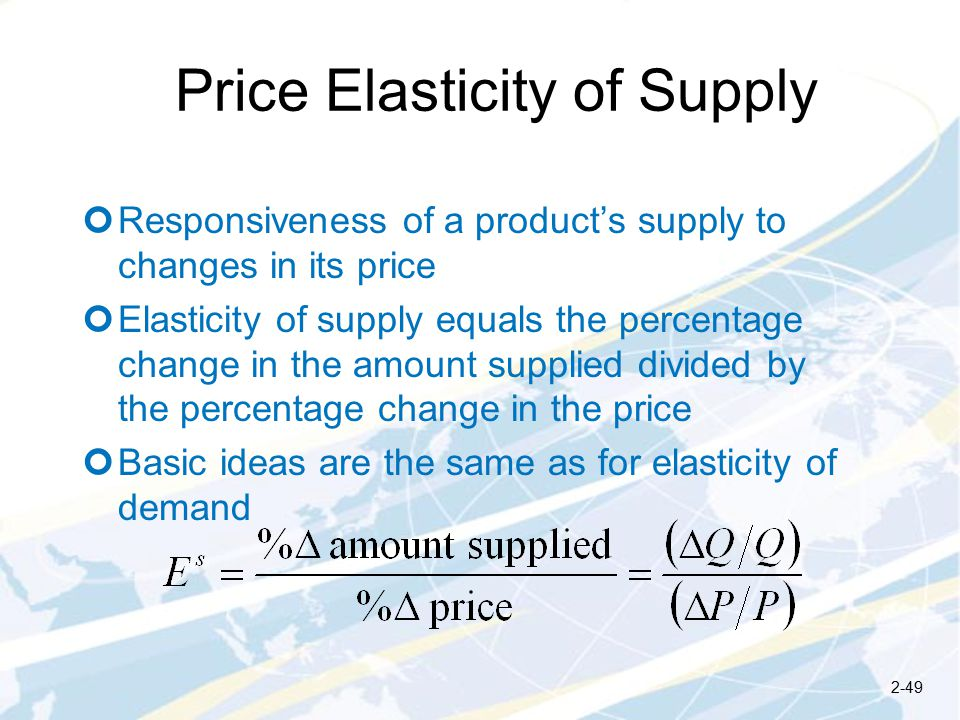 Price Elasticity of Supply Responsiveness of a product's supply to changes in its price Elasticity of supply equals the percentage change in the amount supplied divided by the percentage change in the price Basic ideas are the same as for elasticity of demand 2-49