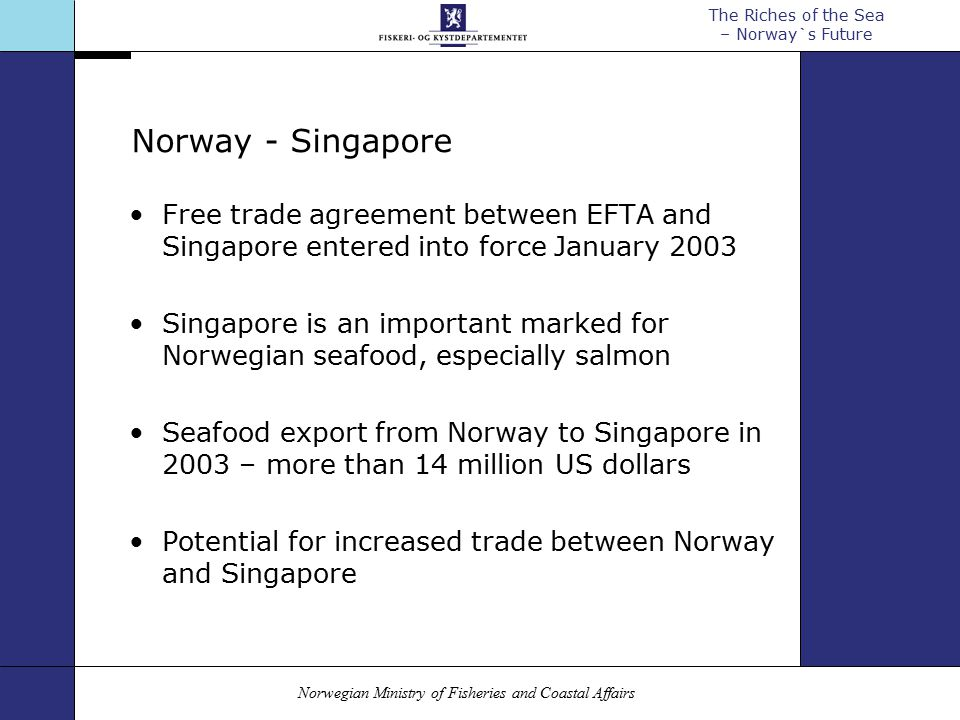 Norwegian Ministry of Fisheries and Coastal Affairs The Riches of the Sea – Norway`s Future Norway - Singapore Free trade agreement between EFTA and Singapore entered into force January 2003 Singapore is an important marked for Norwegian seafood, especially salmon Seafood export from Norway to Singapore in 2003 – more than 14 million US dollars Potential for increased trade between Norway and Singapore