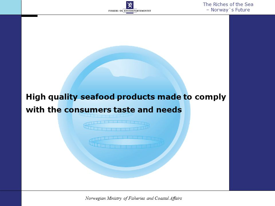 Norwegian Ministry of Fisheries and Coastal Affairs The Riches of the Sea – Norway`s Future High quality seafood products made to comply with the consumers taste and needs