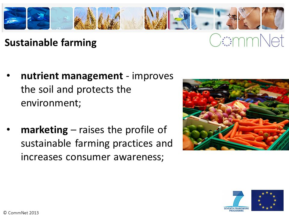 © CommNet 2013 nutrient management - improves the soil and protects the environment; marketing – raises the profile of sustainable farming practices and increases consumer awareness; Sustainable farming