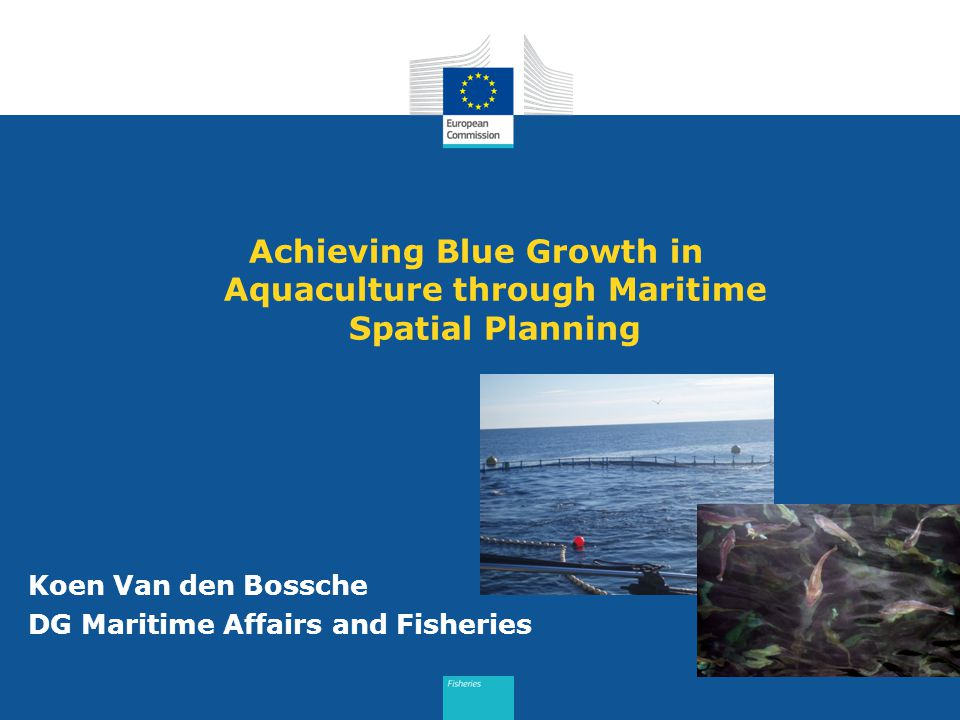 Achieving Blue Growth in Aquaculture through Maritime Spatial Planning Koen Van den Bossche DG Maritime Affairs and Fisheries