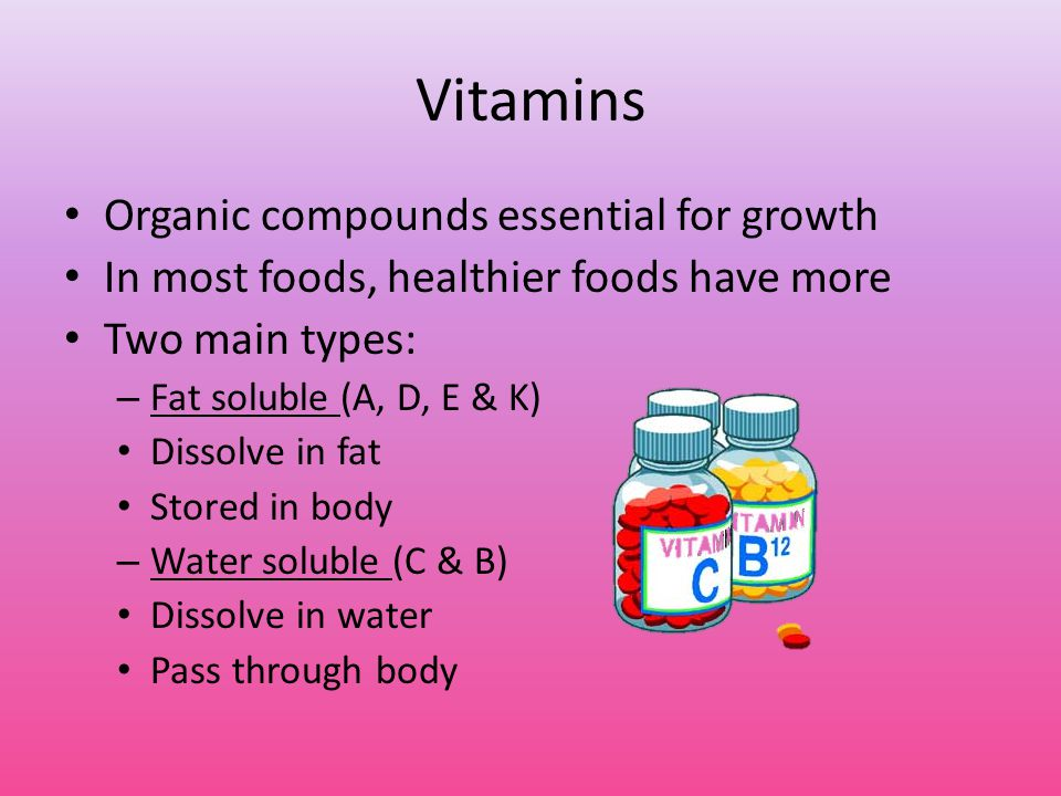 Vitamins Organic compounds essential for growth In most foods, healthier foods have more Two main types: – Fat soluble (A, D, E & K) Dissolve in fat Stored in body – Water soluble (C & B) Dissolve in water Pass through body