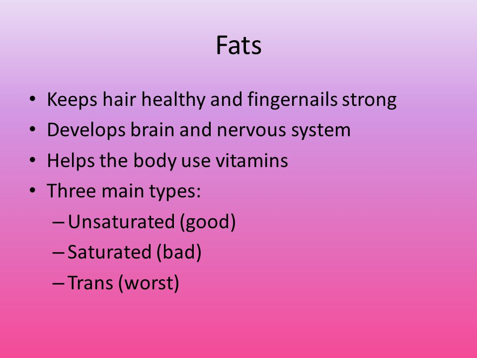 Fats Keeps hair healthy and fingernails strong Develops brain and nervous system Helps the body use vitamins Three main types: – Unsaturated (good) – Saturated (bad) – Trans (worst)