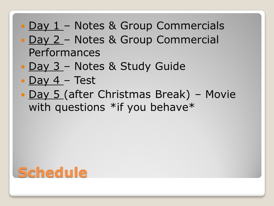 Schedule Day 1 – Notes & Group Commercials Day 2 – Notes & Group Commercial Performances Day 3 – Notes & Study Guide Day 4 – Test Day 5 (after Christmas Break) – Movie with questions *if you behave*
