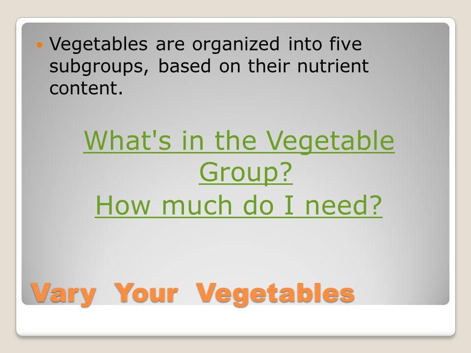 Vary Your Vegetables Vegetables are organized into five subgroups, based on their nutrient content.