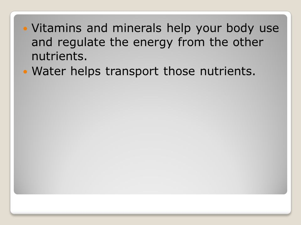 Vitamins and minerals help your body use and regulate the energy from the other nutrients.