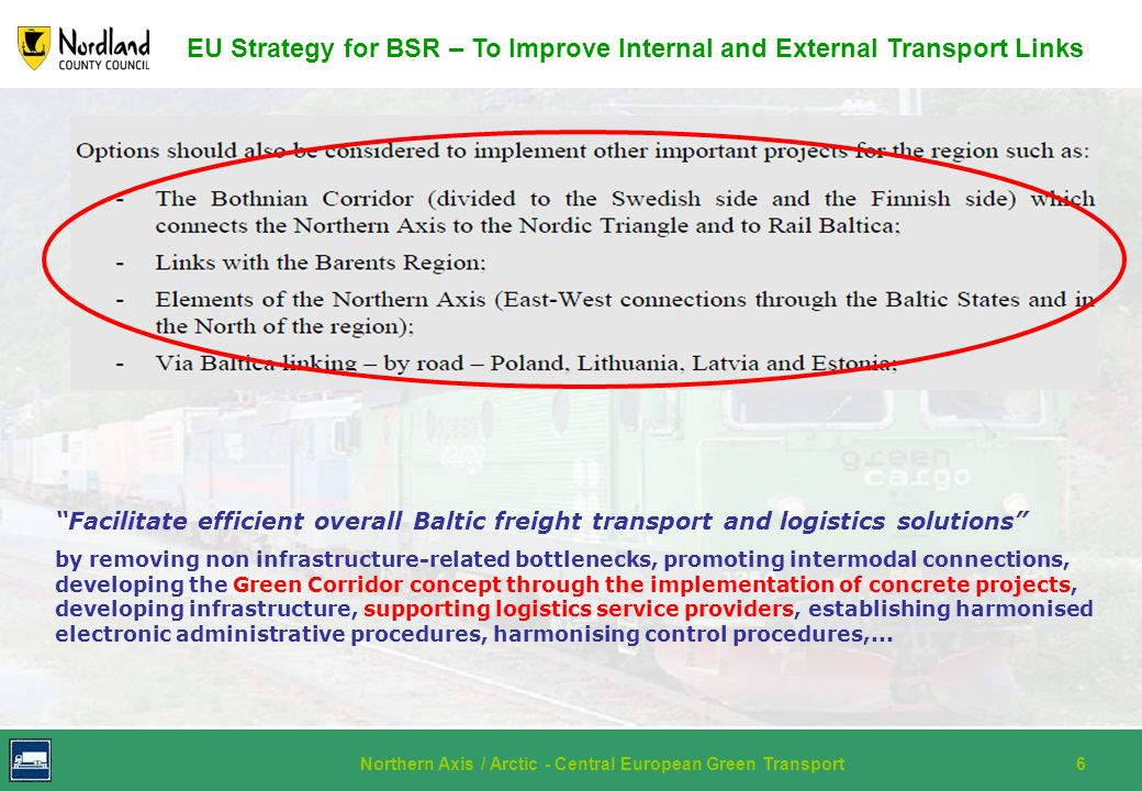 Northern Axis / Arctic - Central European Green Transport6 EU Strategy for BSR – To Improve Internal and External Transport Links Facilitate efficient overall Baltic freight transport and logistics solutions by removing non infrastructure-related bottlenecks, promoting intermodal connections, developing the Green Corridor concept through the implementation of concrete projects, developing infrastructure, supporting logistics service providers, establishing harmonised electronic administrative procedures, harmonising control procedures,...