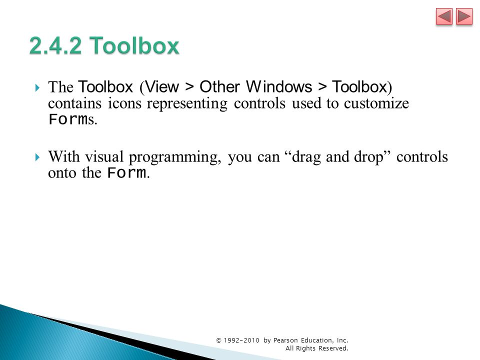  The Toolbox ( View > Other Windows > Toolbox ) contains icons representing controls used to customize Form s.