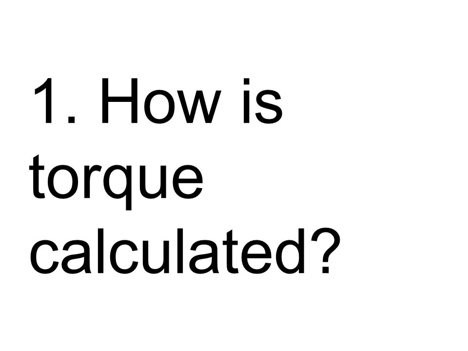 1. How is torque calculated