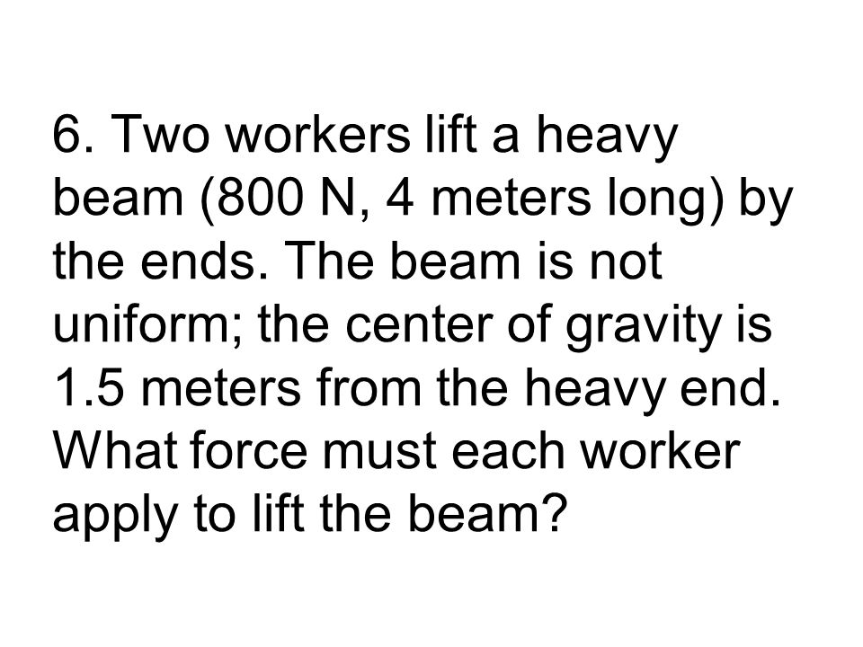6. Two workers lift a heavy beam (800 N, 4 meters long) by the ends.