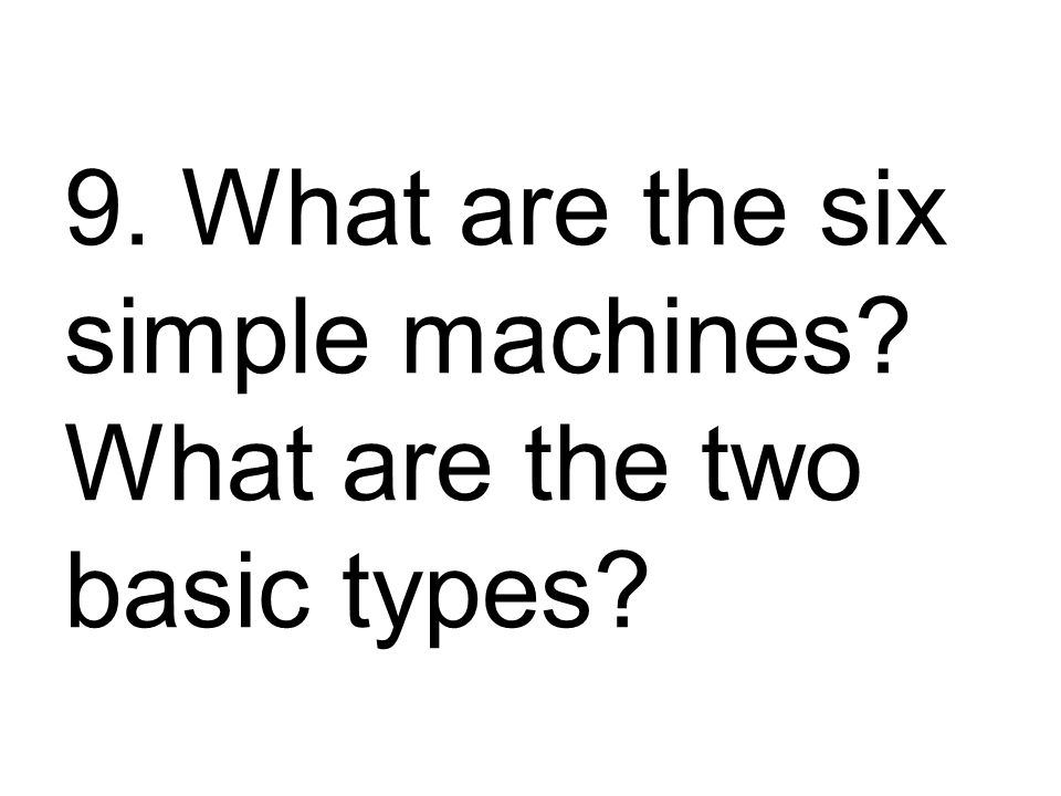 9. What are the six simple machines What are the two basic types