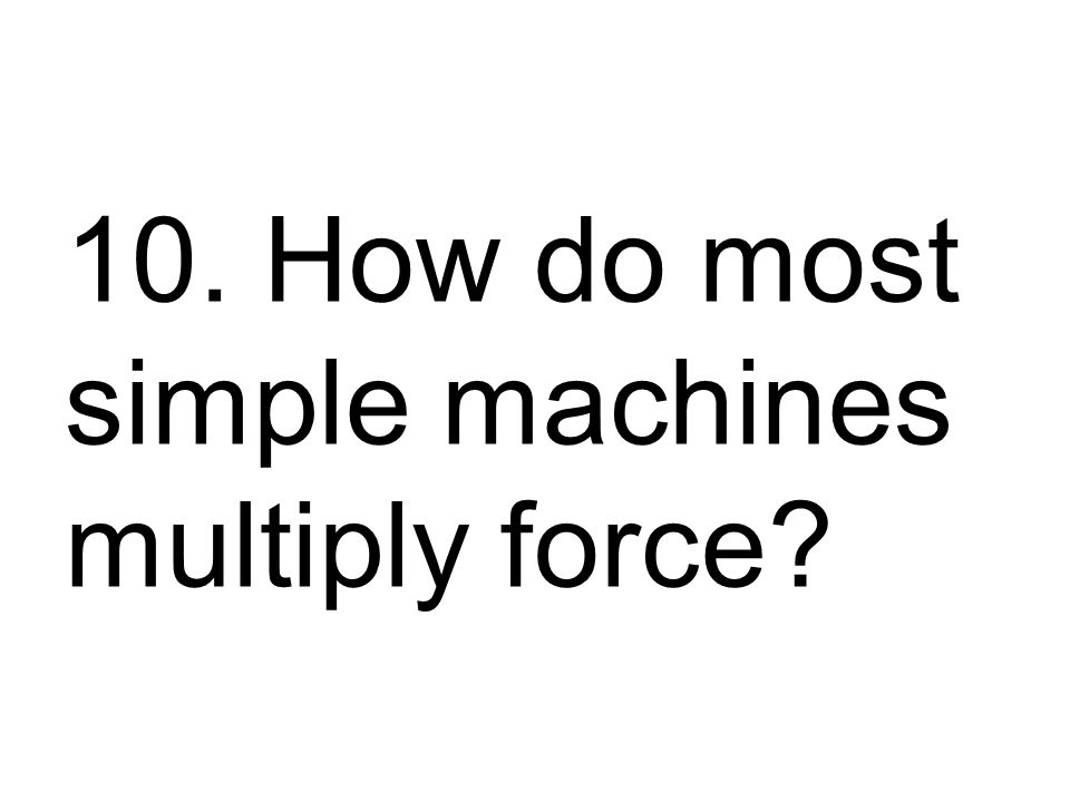 10. How do most simple machines multiply force
