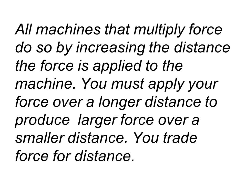 All machines that multiply force do so by increasing the distance the force is applied to the machine.